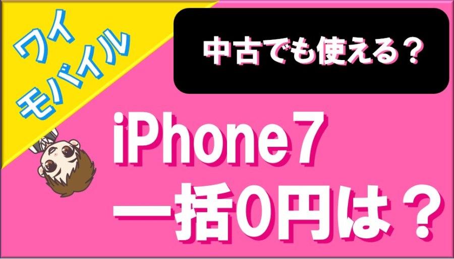 ワイモバイルのiPhone7は一括0円で買える?中古でも使える?