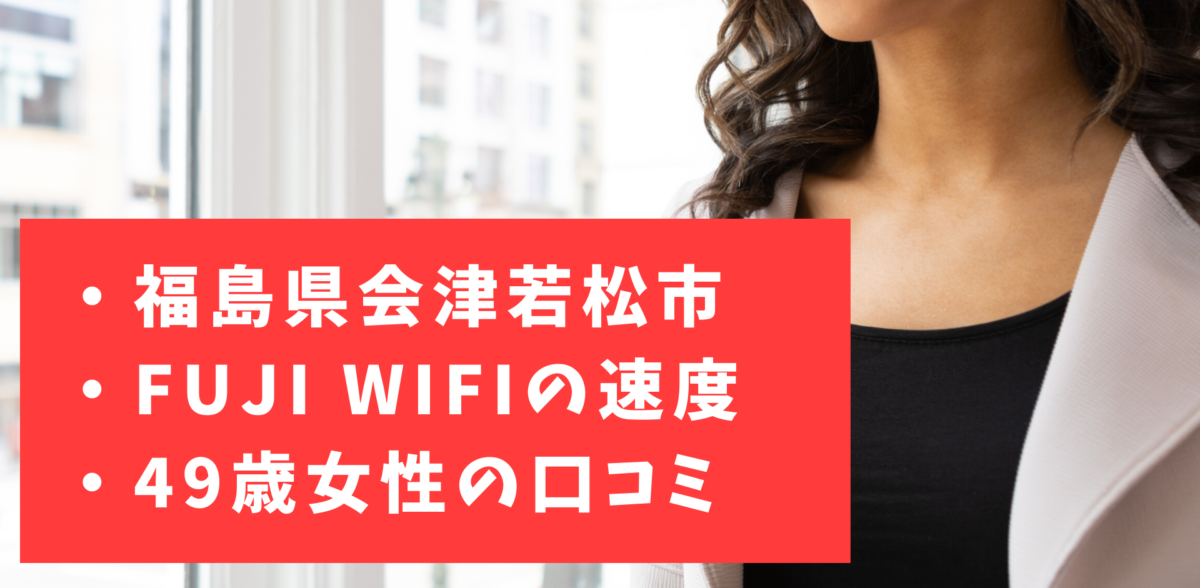 FUJI WiFiの速度|福島県会津若松市の実測・口コミ