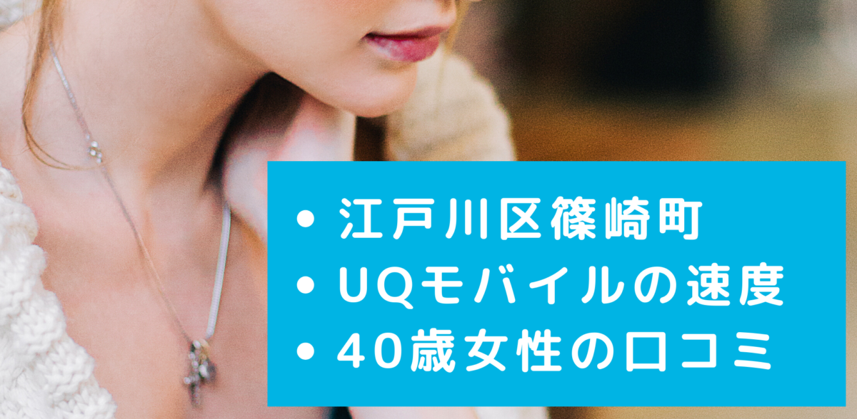 UQモバイルの江戸川区篠崎町の速度の口コミ