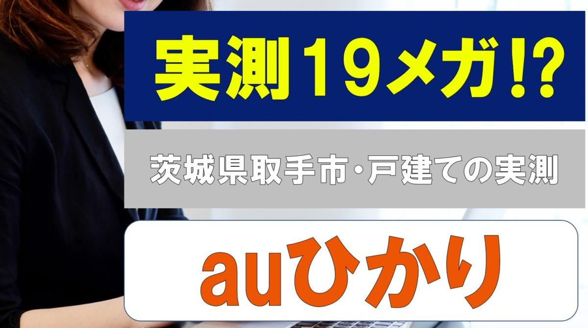 auひかりの速度が19メガ⁉茨城県取手市の戸建てで契約中の31歳女性の口コミ