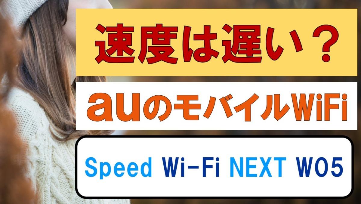 auのSpeed Wi-Fi NEXT W05の速度は遅い?口コミ・評判まとめ|スピードワイファイネクストw05